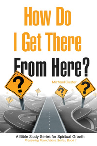 How Do I Get There From Here.. A Bible Study Series for Spiritual Growth