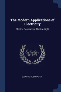 The Modern Applications of Electricity. Electric Generators; Electric Light
