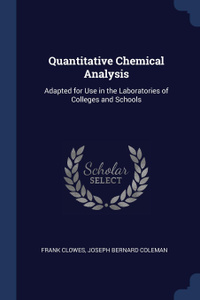 Quantitative Chemical Analysis. Adapted for Use in the Laboratories of Colleges and Schools