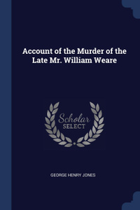 Account of the Murder of the Late Mr. William Weare
