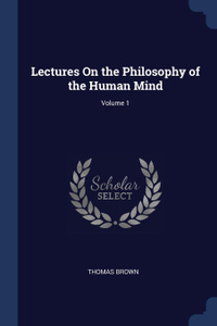 Lectures On the Philosophy of the Human Mind; Volume 1
