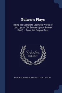Bulwer.s Plays. Being the Complete Dramatic Works of Lord Lytton (Sir Edward Lytton Bulwer, Bart.) ... From the Original Text