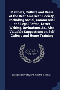 Manners, Culture and Dress of the Best American Society, Including Social, Commercial and Legal Forms, Letter Writing, Invitations, .c., Also Valuable Suggestions on Self Culture and Home Training