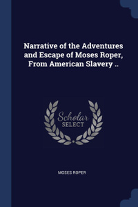 Narrative of the Adventures and Escape of Moses Roper, From American Slavery ..