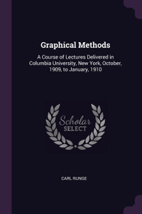 Graphical Methods. A Course of Lectures Delivered in Columbia University, New York, October, 1909, to January, 1910