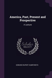 America, Past, Present and Prospective. A Lecture
