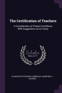 The Certification of Teachers. A Consideration of Present Conditions With Suggestions as to Future
