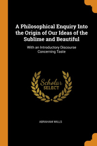 A Philosophical Enquiry Into the Origin of Our Ideas of the Sublime and Beautiful. With an Introductory Discourse Concerning Taste