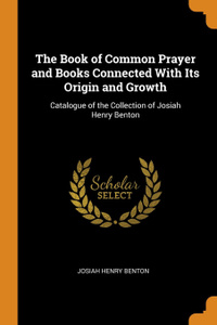 The Book of Common Prayer and Books Connected With Its Origin and Growth. Catalogue of the Collection of Josiah Henry Benton