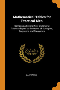 Mathematical Tables for Practical Men. Comprising Several New and Useful Tables Adapted to the Wants of Surveyors, Engineers, and Navigators