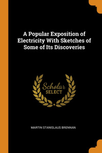 A Popular Exposition of Electricity With Sketches of Some of Its Discoveries