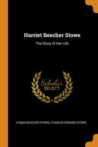 Harriet Beecher Stowe. The Story of Her Life