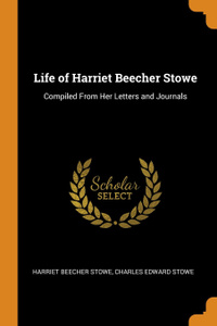 Life of Harriet Beecher Stowe. Compiled From Her Letters and Journals