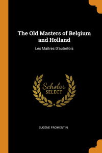 The Old Masters of Belgium and Holland. Les Maitres D.autrefois