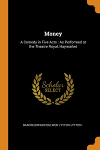 Money. A Comedy in Five Acts : As Performed at the Theatre Royal, Haymarket