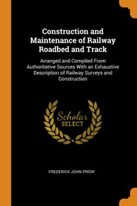 Construction and Maintenance of Railway Roadbed and Track. Arranged and Compiled From Authoritative Sources With an Exhaustive Description of Railway Surveys and Construction