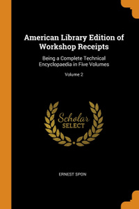 American Library Edition of Workshop Receipts. Being a Complete Technical Encyclopaedia in Five Volumes; Volume 2