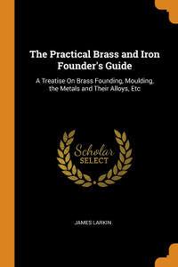 The Practical Brass and Iron Founder.s Guide. A Treatise On Brass Founding, Moulding, the Metals and Their Alloys, Etc