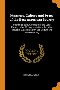 Manners, Culture and Dress of the Best American Society. Including Social, Commercial and Legal Forms, Letter Writing, Invitations, .c., Also Valuable Suggestions On Self Culture and Home Training