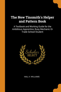 The New Tinsmith.s Helper and Pattern Book. A Textbook and Working Guide for the Ambitious Apprentice, Busy Mechanic Or Trade School Student