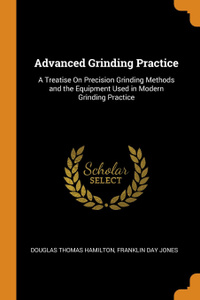 Advanced Grinding Practice. A Treatise On Precision Grinding Methods and the Equipment Used in Modern Grinding Practice