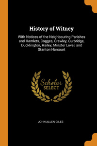 History of Witney. With Notices of the Neighbouring Parishes and Hamlets, Cogges, Crawley, Curbridge, Ducklington, Hailey, Minster Lovel, and Stanton Harcourt