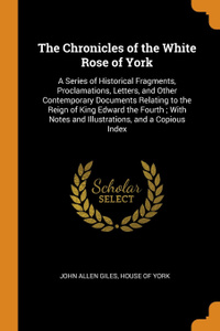 The Chronicles of the White Rose of York. A Series of Historical Fragments, Proclamations, Letters, and Other Contemporary Documents Relating to the Reign of King Edward the Fourth ; With Notes and Illustrations, and a Copious Index