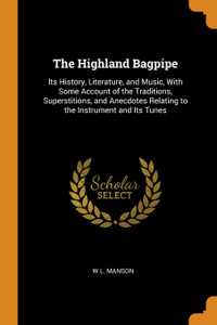The Highland Bagpipe. Its History, Literature, and Music, With Some Account of the Traditions, Superstitions, and Anecdotes Relating to the Instrument and Its Tunes