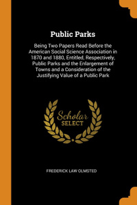 Public Parks. Being Two Papers Read Before the American Social Science Association in 1870 and 1880, Entitled, Respectively, Public Parks and the Enlargement of Towns and a Consideration of the Justifying Value of a Public Park