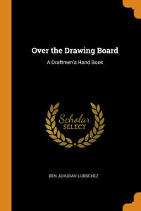 Over the Drawing Board. A Draftmen.s Hand Book
