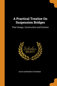 A Practical Treatise On Suspension Bridges. Their Design, Construction and Erection