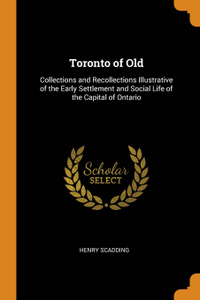 Toronto of Old. Collections and Recollections Illustrative of the Early Settlement and Social Life of the Capital of Ontario