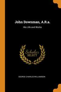 John Downman, A.R.a. His Life and Works