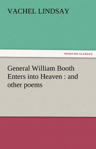 General William Booth Enters Into Heaven. And Other Poems