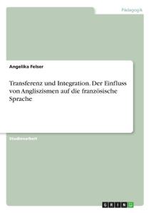 Transferenz und Integration. Der Einfluss von Anglizismen auf die franzosische Sprache