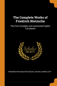 The Complete Works of Friedrich Nietzsche. The First Complete and Authorized English Translation