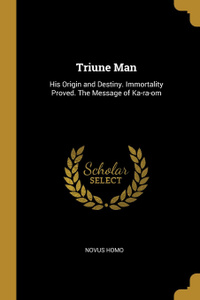 Triune Man. His Origin and Destiny. Immortality Proved. The Message of Ka-ra-om