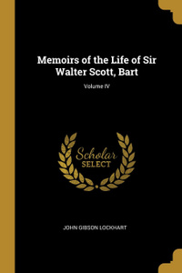 Memoirs of the Life of Sir Walter Scott, Bart; Volume IV