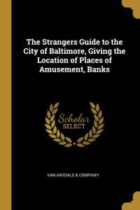 The Strangers Guide to the City of Baltimore, Giving the Location of Places of Amusement, Banks