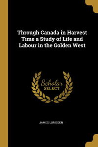 Through Canada in Harvest Time a Study of Life and Labour in the Golden West
