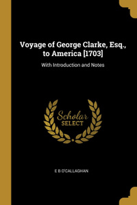 Voyage of George Clarke, Esq., to America .1703.. With Introduction and Notes