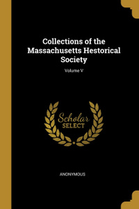 Collections of the Massachusetts Hestorical Society; Volume V