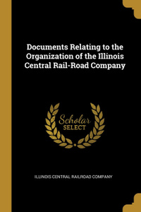 Documents Relating to the Organization of the Illinois Central Rail-Road Company