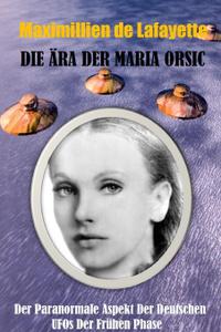 Die Ara der Maria Orsic. Der paranormale Aspekt der deutschen UFOs der Fruhen Phase