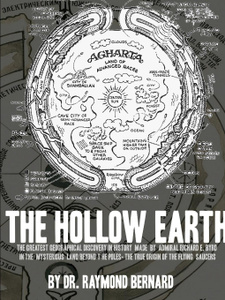 The Hollow Earth. The Greatest Geographical Discovery in History Made by Admiral Richard E. Byrd in the Mysterious Land Beyond the Poles- The True Origin of the Flying Saucers