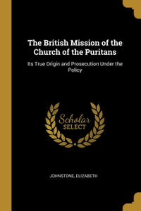 The British Mission of the Church of the Puritans. Its True Origin and Prosecution Under the Policy