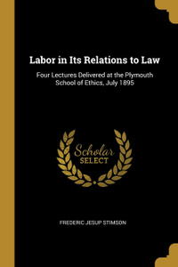 Labor in Its Relations to Law. Four Lectures Delivered at the Plymouth School of Ethics, July 1895