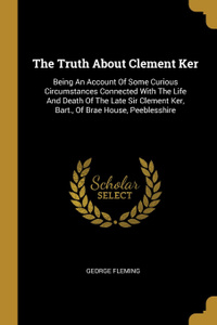 The Truth About Clement Ker. Being An Account Of Some Curious Circumstances Connected With The Life And Death Of The Late Sir Clement Ker, Bart., Of Brae House, Peeblesshire