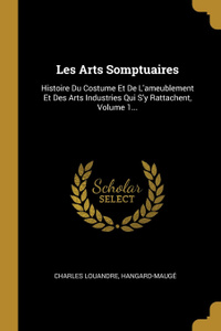 Les Arts Somptuaires. Histoire Du Costume Et De L.ameublement Et Des Arts Industries Qui S.y Rattachent, Volume 1...