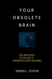 Your Obsolete Brain. Life and Death in the Age of Superintelligent Machines